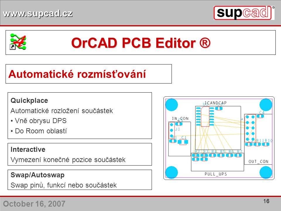 October 16, 2007 www.supcad.cz 16 Quickplace Automatické rozložení součástek Vně obrysu DPS Do Room oblastí Interactive Vymezení konečné pozice součás