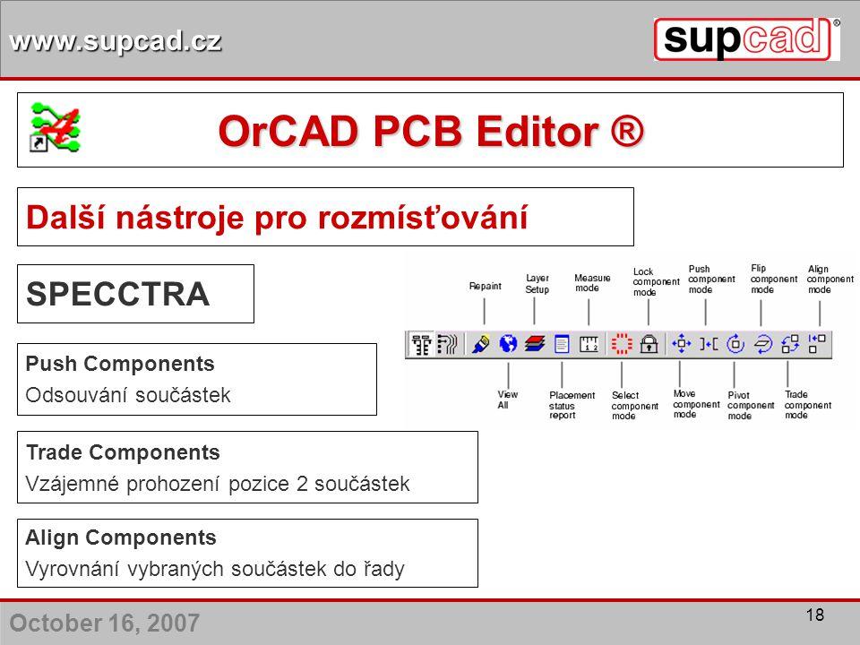 October 16, 2007 www.supcad.cz 18 Další nástroje pro rozmísťování Push Components Odsouvání součástek Align Components Vyrovnání vybraných součástek d