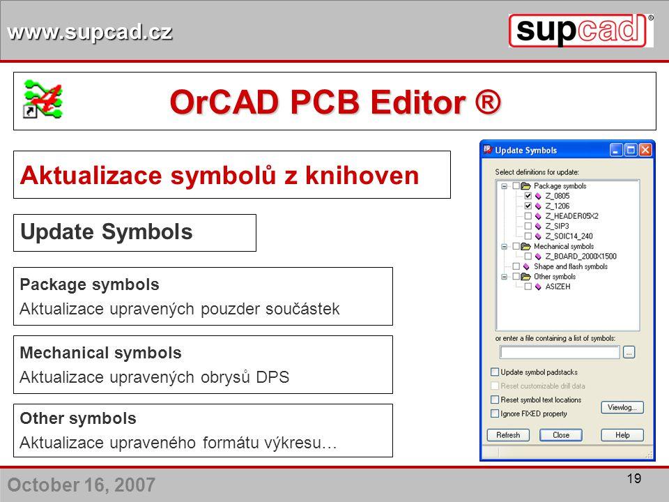 October 16, 2007 www.supcad.cz 19 Update Symbols Aktualizace symbolů z knihoven Package symbols Aktualizace upravených pouzder součástek Mechanical sy