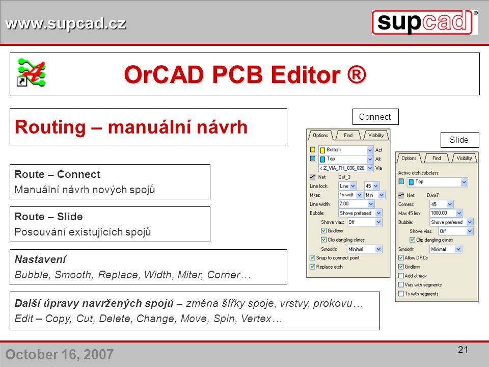 October 16, 2007 www.supcad.cz 21 Routing – manuální návrh Route – Connect Manuální návrh nových spojů Route – Slide Posouvání existujících spojů Dalš