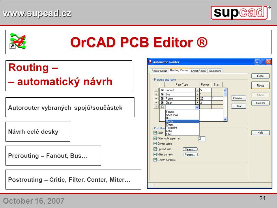 October 16, 2007 www.supcad.cz 24 Routing – – automatický návrh Autorouter vybraných spojů/součástek Postrouting – Critic, Filter, Center, Miter… Návr
