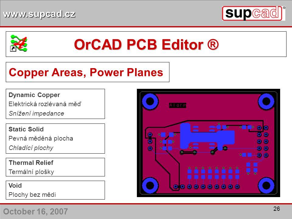 October 16, 2007 www.supcad.cz 26 Copper Areas, Power Planes Static Solid Pevná měděná plocha Chladící plochy Dynamic Copper Elektrická rozlévaná měď