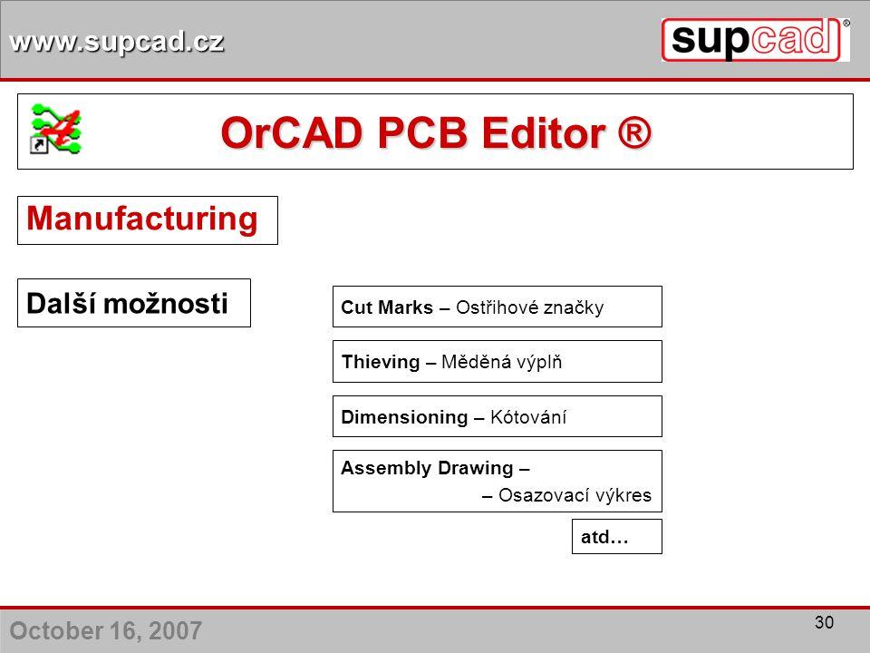 October 16, 2007 www.supcad.cz 30 Další možnosti Cut Marks – Ostřihové značky Thieving – Měděná výplň Dimensioning – Kótování Assembly Drawing – – Osa