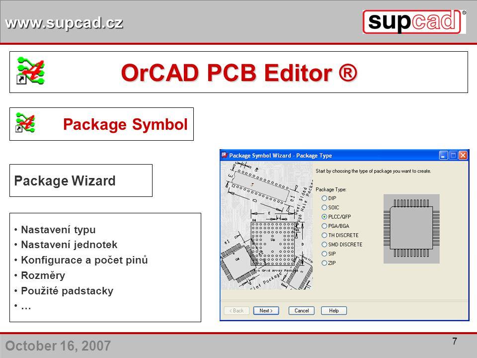 October 16, 2007 www.supcad.cz 7 Package Symbol Package Wizard Nastavení typu Nastavení jednotek Konfigurace a počet pinů Rozměry Použité padstacky …