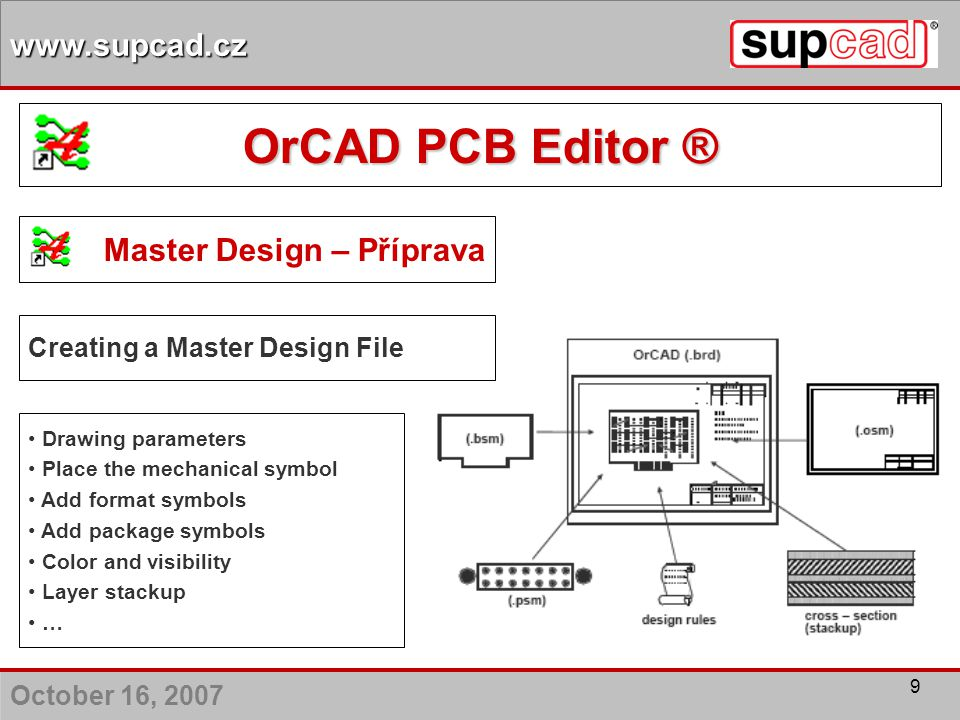 October 16, 2007 www.supcad.cz 9 Master Design – Příprava Creating a Master Design File Drawing parameters Place the mechanical symbol Add format symb