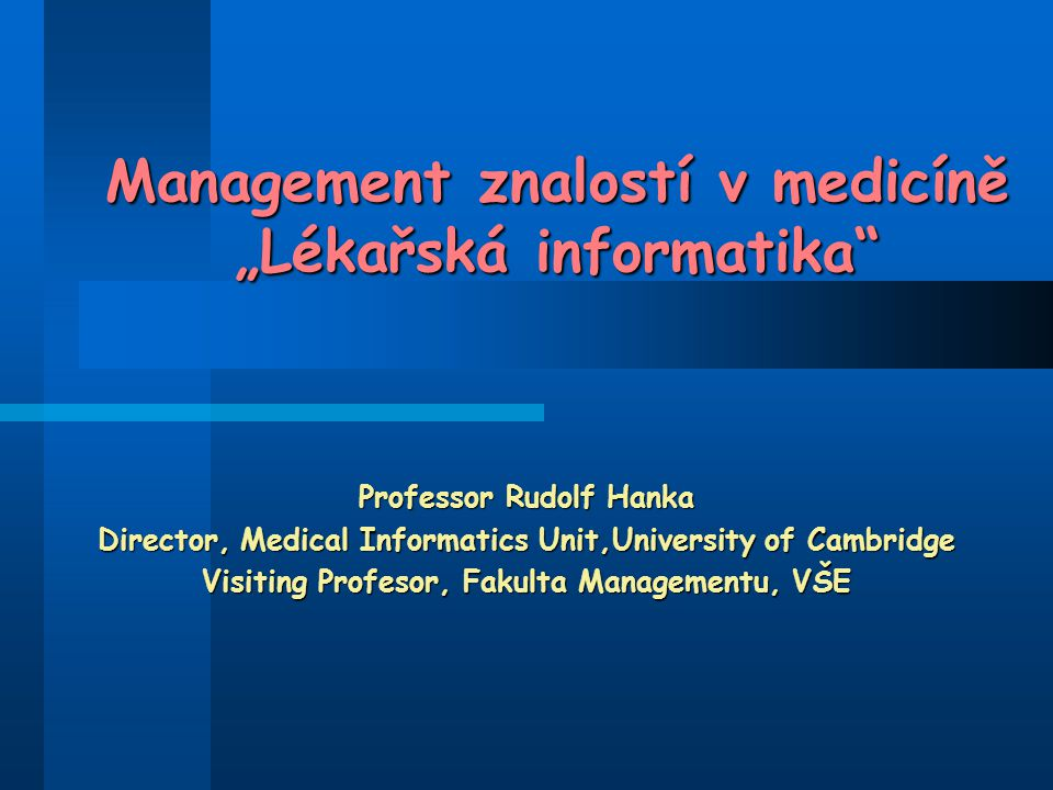 "Management znalostí v medicíně ""Lékařská informatika Professor Rudolf Hanka Director, Medical Informatics Unit,University of Cambridge Visiting Profesor, Fakulta Managementu, VŠE"