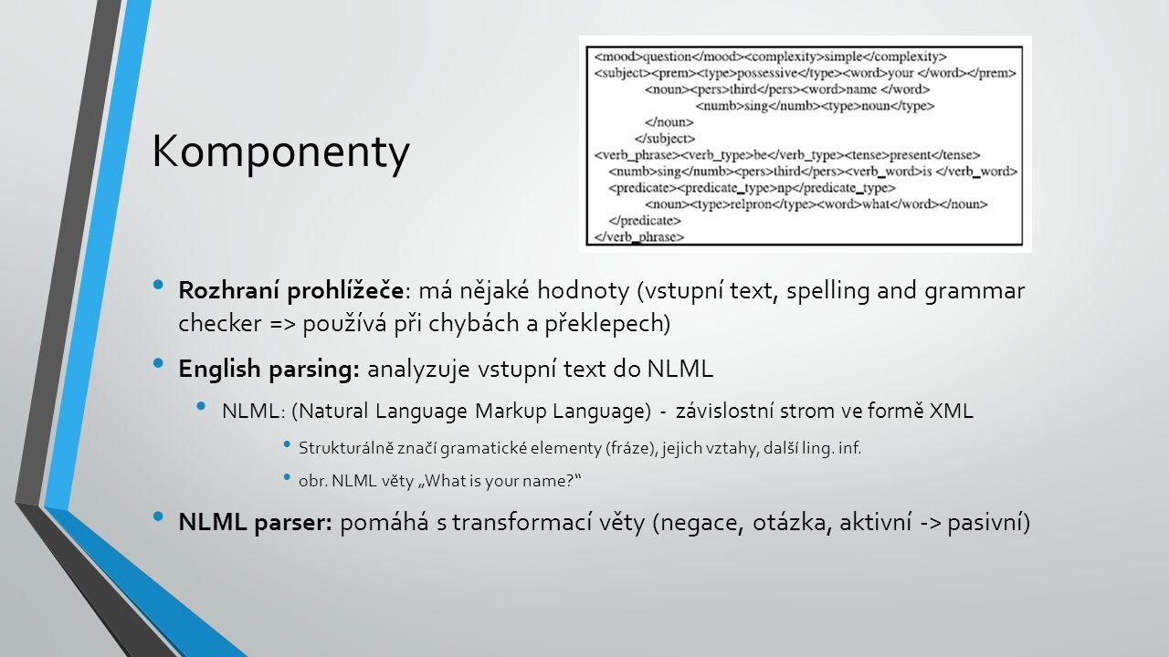 Komponenty Rozhraní prohlížeče: má nějaké hodnoty (vstupní text, spelling and grammar checker => používá při chybách a překlepech) English parsing: analyzuje vstupní text do NLML NLML: (Natural Language Markup Language) - závislostní strom ve formě XML Strukturálně značí gramatické elementy (fráze), jejich vztahy, další ling.