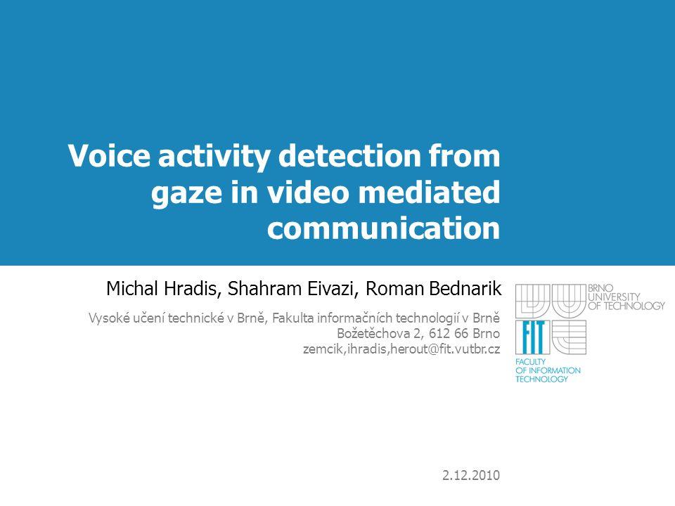 Voice activity detection from gaze in video mediated communication Michal Hradis, Shahram Eivazi, Roman Bednarik Vysoké učení technické v Brně, Fakult