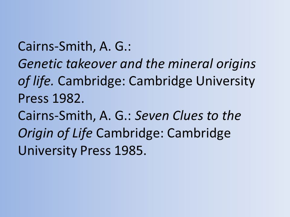 Cairns-Smith, A. G.: Genetic takeover and the mineral origins of life.
