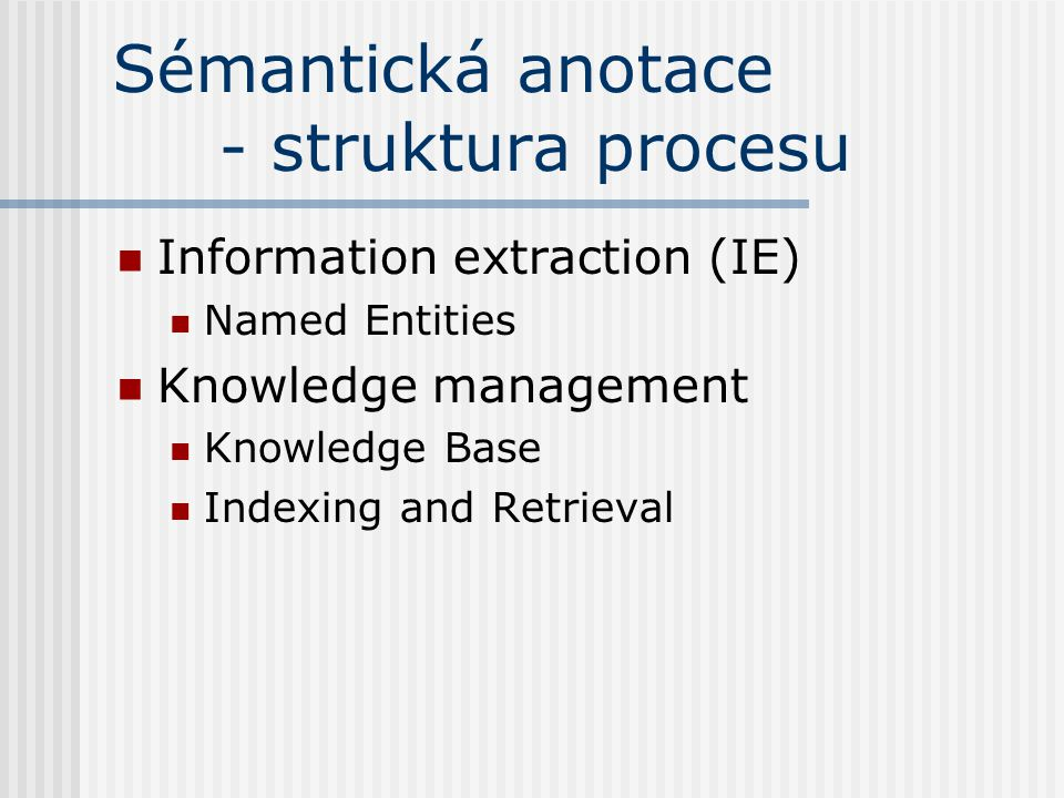 Sémantická anotace - struktura procesu Information extraction (IE) Named Entities Knowledge management Knowledge Base Indexing and Retrieval