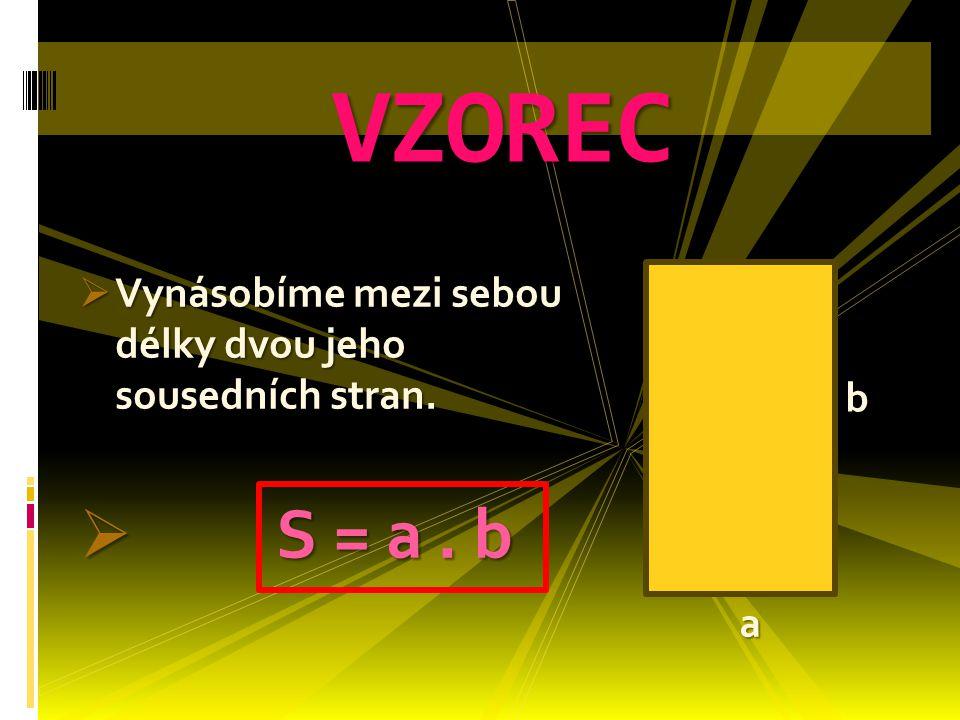  Vynásobíme mezi sebou délky dvou jeho sousedních stran.  S = a. b VZOREC a b