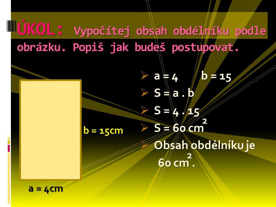  a = 4 b = 15  S = a. b  S = 4. 15  S = 60 cm  Obsah obdélníku je 60 cm. 60 cm. ÚKOL: Vypočítej obsah obdélníku podle obrázku. Popiš jak budeš po