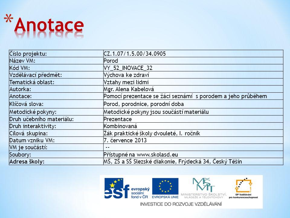 Číslo projektu:CZ.1.07/1.5.00/34.0905 Název VM:Porod Kód VM:VY_52_INOVACE_32 Vzdělávací předmět:Výchova ke zdraví Tematická oblast:Vztahy mezi lidmi Autorka:Mgr.