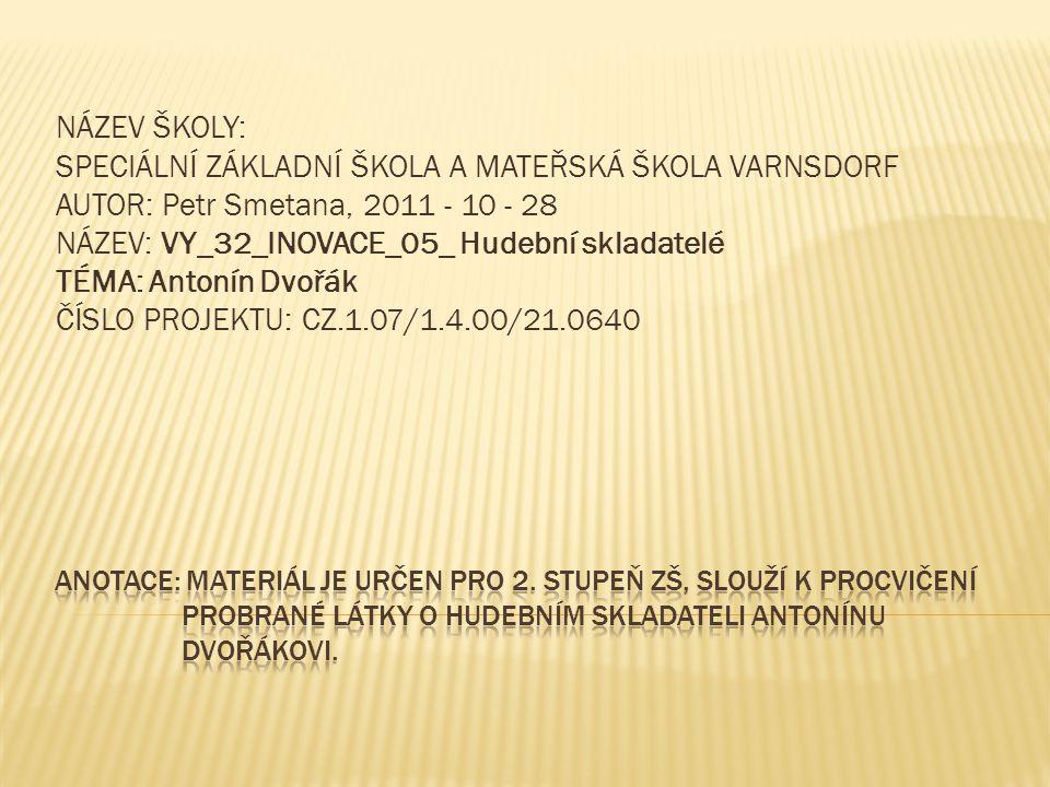 NÁZEV ŠKOLY: SPECIÁLNÍ ZÁKLADNÍ ŠKOLA A MATEŘSKÁ ŠKOLA VARNSDORF AUTOR: Petr Smetana, 2011 - 10 - 28 NÁZEV: VY_32_INOVACE_05_ Hudební skladatelé TÉMA: Antonín Dvořák ČÍSLO PROJEKTU: CZ.1.07/1.4.00/21.0640
