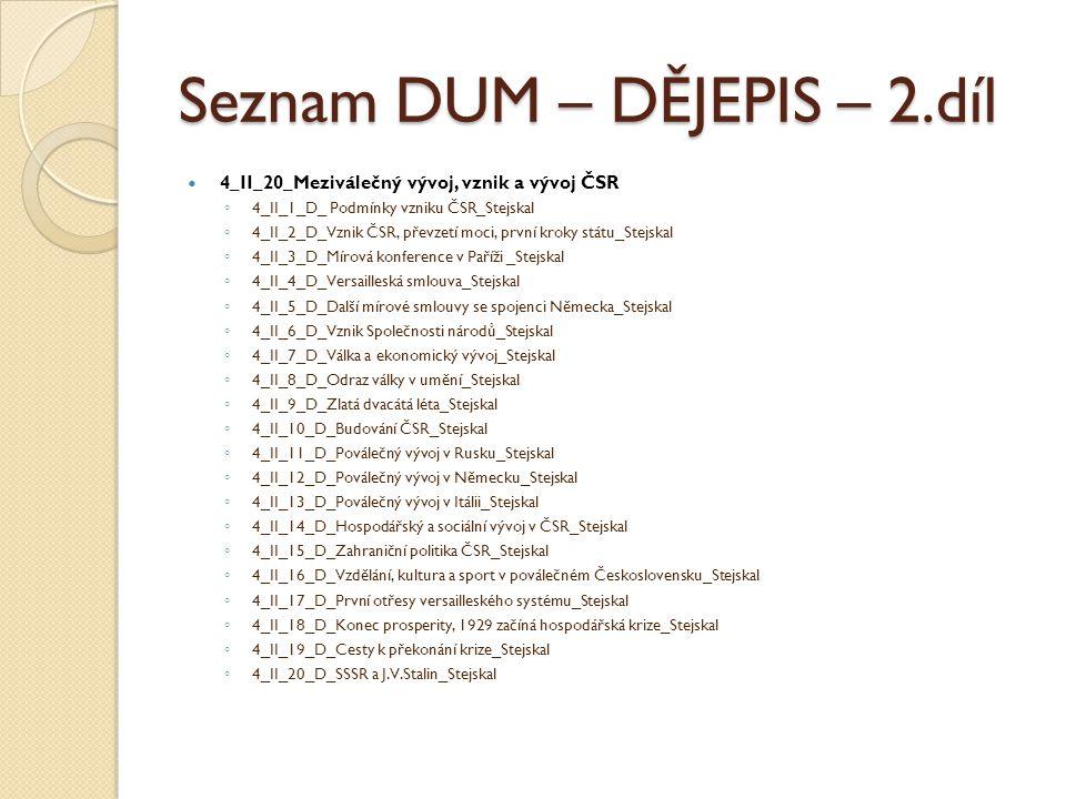 Seznam DUM – DĚJEPIS – 2.díl 4_II_20_Meziválečný vývoj, vznik a vývoj ČSR ◦ 4_II_1_D_ Podmínky vzniku ČSR_Stejskal ◦ 4_II_2_D_Vznik ČSR, převzetí moci