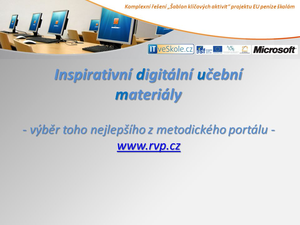 """Komplexní řešení """"Šablon klíčových aktivit projektu EU peníze školám Inspirativní digitální učební materiály - výběr toho nejlepšího z metodického portálu - www.rvp.cz www.rvp.cz"""