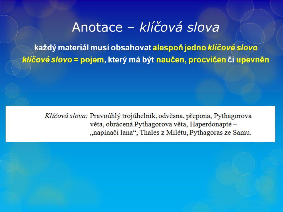 Anotace – klíčová slova každý materiál musí obsahovat alespoň jedno klíčové slovo klíčové slovo = pojem, který má být naučen, procvičen či upevněn