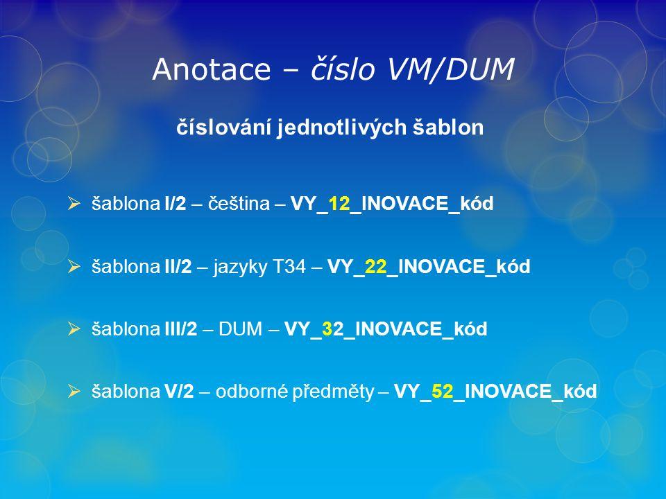 Anotace – číslo VM/DUM číslování jednotlivých šablon  šablona I/2 – čeština – VY_12_INOVACE_kód  šablona II/2 – jazyky T34 – VY_22_INOVACE_kód  šablona III/2 – DUM – VY_32_INOVACE_kód  šablona V/2 – odborné předměty – VY_52_INOVACE_kód