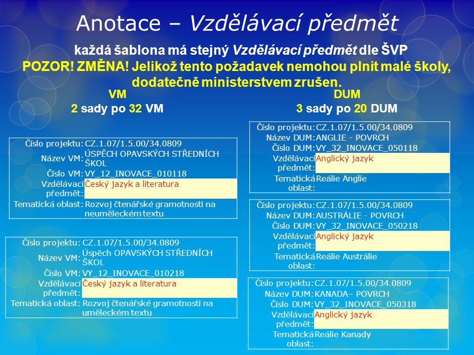 Anotace – Vzdělávací předmět každá šablona má stejný Vzdělávací předmět dle ŠVP VM 2 sady po 32 VM DUM 3 sady po 20 DUM Číslo projektu:CZ.1.07/1.5.00/34.0809 Název VM: ÚSPĚCH OPAVSKÝCH STŘEDNÍCH ŠKOL Číslo VM:VY_12_INOVACE_010118 Vzdělávací předmět: Český jazyk a literatura Tematická oblast:Rozvoj čtenářské gramotnosti na neuměleckém textu Číslo projektu:CZ.1.07/1.5.00/34.0809 Název VM: Úspěch OPAVSKÝCH STŘEDNÍCH ŠKOL Číslo VM:VY_12_INOVACE_010218 Vzdělávací předmět: Český jazyk a literatura Tematická oblast:Rozvoj čtenářské gramotnosti na uměleckém textu Číslo projektu:CZ.1.07/1.5.00/34.0809 Název DUM:ANGLIE - POVRCH Číslo DUM:VY_32_INOVACE_050118 Vzdělávací předmět: Anglický jazyk Tematická oblast: Reálie Anglie Číslo projektu:CZ.1.07/1.5.00/34.0809 Název DUM:AUSTRÁLIE - POVRCH Číslo DUM:VY_32_INOVACE_050218 Vzdělávací předmět: Anglický jazyk Tematická oblast: Reálie Austrálie Číslo projektu:CZ.1.07/1.5.00/34.0809 Název DUM:KANADA– POVRCH Číslo DUM:VY_32_INOVACE_050318 Vzdělávací předmět: Anglický jazyk Tematická oblast: Reálie Kanady POZOR.