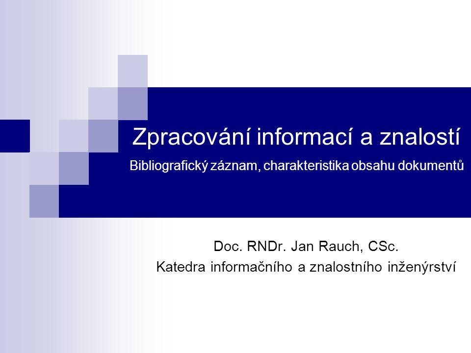 Zpracování informací a znalostí Bibliografický záznam, charakteristika obsahu dokumentů Doc. RNDr. Jan Rauch, CSc. Katedra informačního a znalostního
