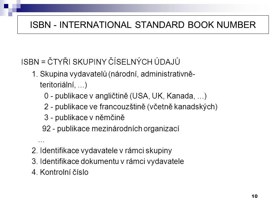 10 ISBN - INTERNATIONAL STANDARD BOOK NUMBER ISBN = ČTYŘI SKUPINY ČÍSELNÝCH ÚDAJŮ 1. Skupina vydavatelů (národní, administrativně- teritoriální,...) 0