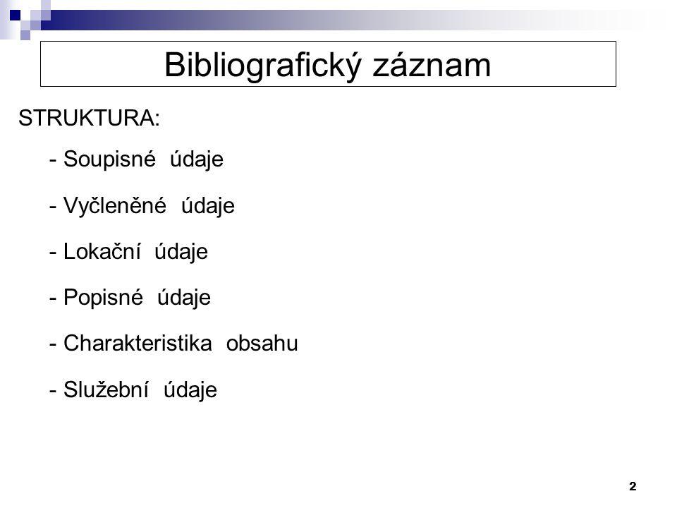 2 Bibliografický záznam STRUKTURA: - Soupisné údaje - Vyčleněné údaje - Lokační údaje - Popisné údaje - Charakteristika obsahu - Služební údaje