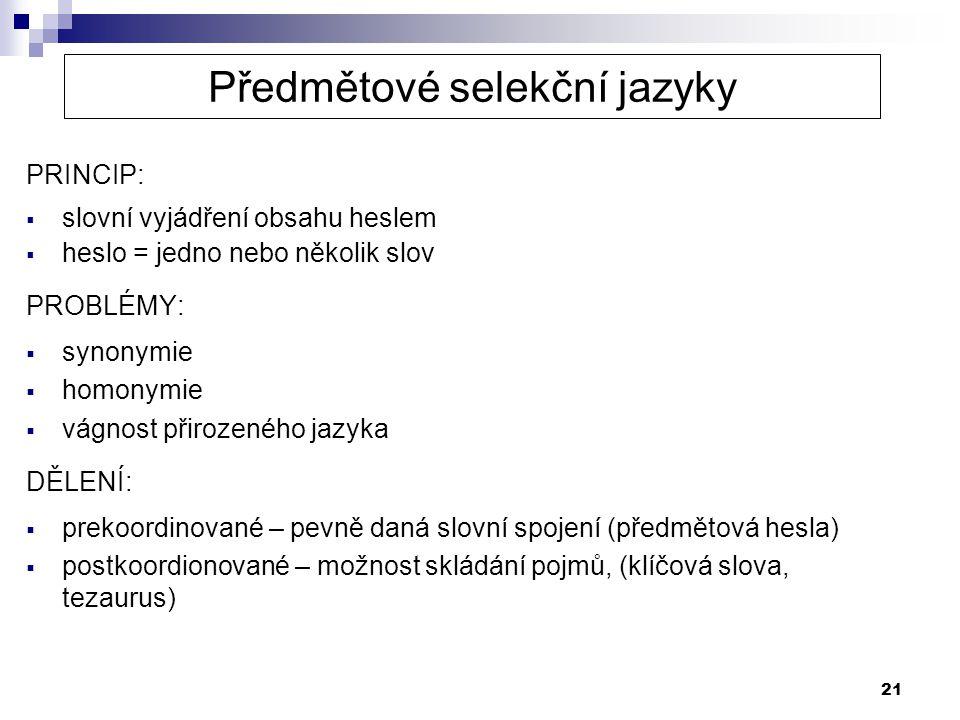 21 Předmětové selekční jazyky PRINCIP:  slovní vyjádření obsahu heslem  heslo = jedno nebo několik slov PROBLÉMY:  synonymie  homonymie  vágnost