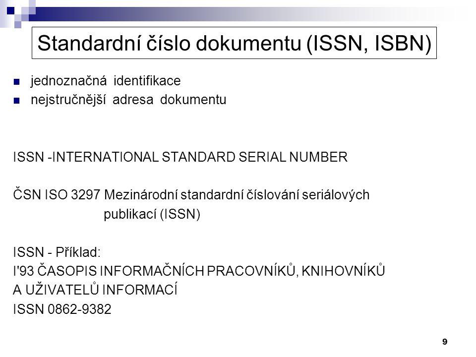 9 Standardní číslo dokumentu (ISSN, ISBN) jednoznačná identifikace nejstručnější adresa dokumentu ISSN -INTERNATIONAL STANDARD SERIAL NUMBER ČSN ISO 3