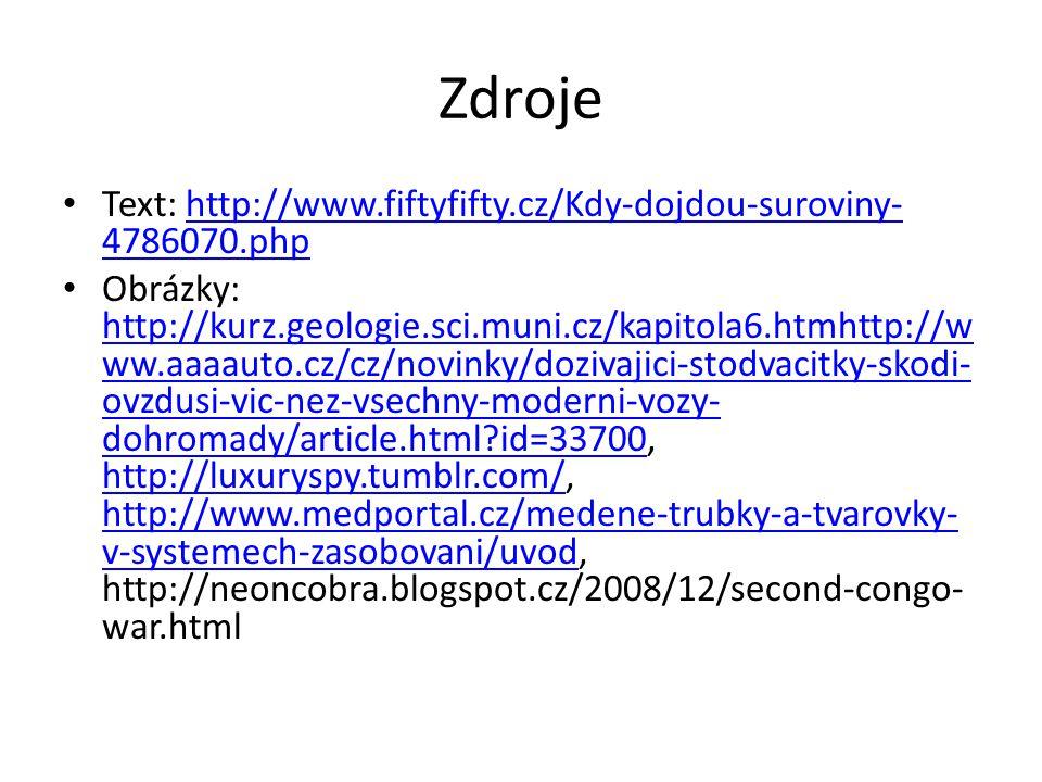 Zdroje Text: http://www.fiftyfifty.cz/Kdy-dojdou-suroviny- 4786070.phphttp://www.fiftyfifty.cz/Kdy-dojdou-suroviny- 4786070.php Obrázky: http://kurz.geologie.sci.muni.cz/kapitola6.htmhttp://w ww.aaaauto.cz/cz/novinky/dozivajici-stodvacitky-skodi- ovzdusi-vic-nez-vsechny-moderni-vozy- dohromady/article.html?id=33700, http://luxuryspy.tumblr.com/, http://www.medportal.cz/medene-trubky-a-tvarovky- v-systemech-zasobovani/uvod, http://neoncobra.blogspot.cz/2008/12/second-congo- war.html http://kurz.geologie.sci.muni.cz/kapitola6.htmhttp://w ww.aaaauto.cz/cz/novinky/dozivajici-stodvacitky-skodi- ovzdusi-vic-nez-vsechny-moderni-vozy- dohromady/article.html?id=33700 http://luxuryspy.tumblr.com/ http://www.medportal.cz/medene-trubky-a-tvarovky- v-systemech-zasobovani/uvod