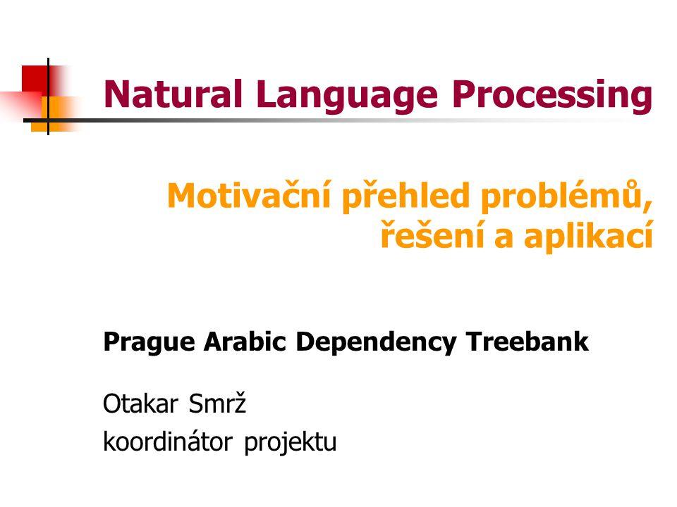 Natural Language Processing Prague Arabic Dependency Treebank Otakar Smrž koordinátor projektu Motivační přehled problémů, řešení a aplikací