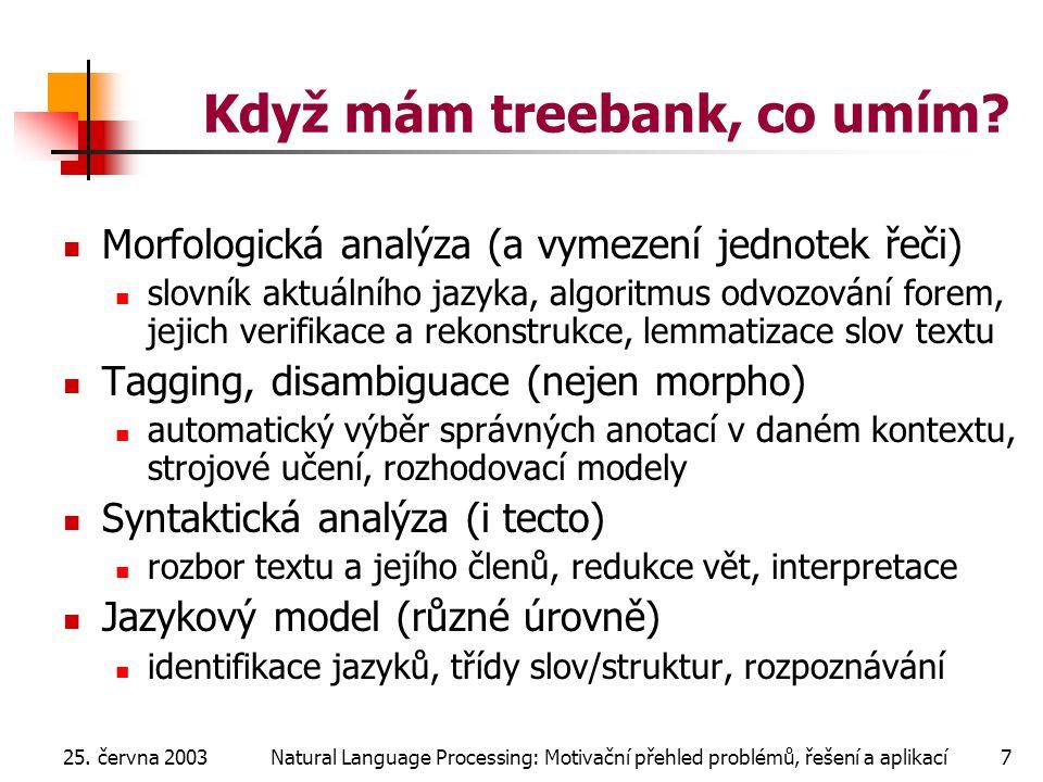 25. června 2003Natural Language Processing: Motivační přehled problémů, řešení a aplikací7 Když mám treebank, co umím? Morfologická analýza (a vymezen