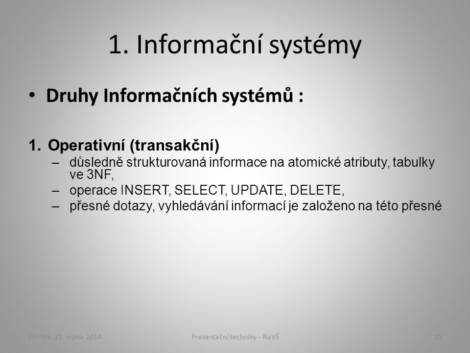 1. Informační systémy Druhy Informačních systémů : 1.Operativní (transakční) –důsledně strukturovaná informace na atomické atributy, tabulky ve 3NF, –