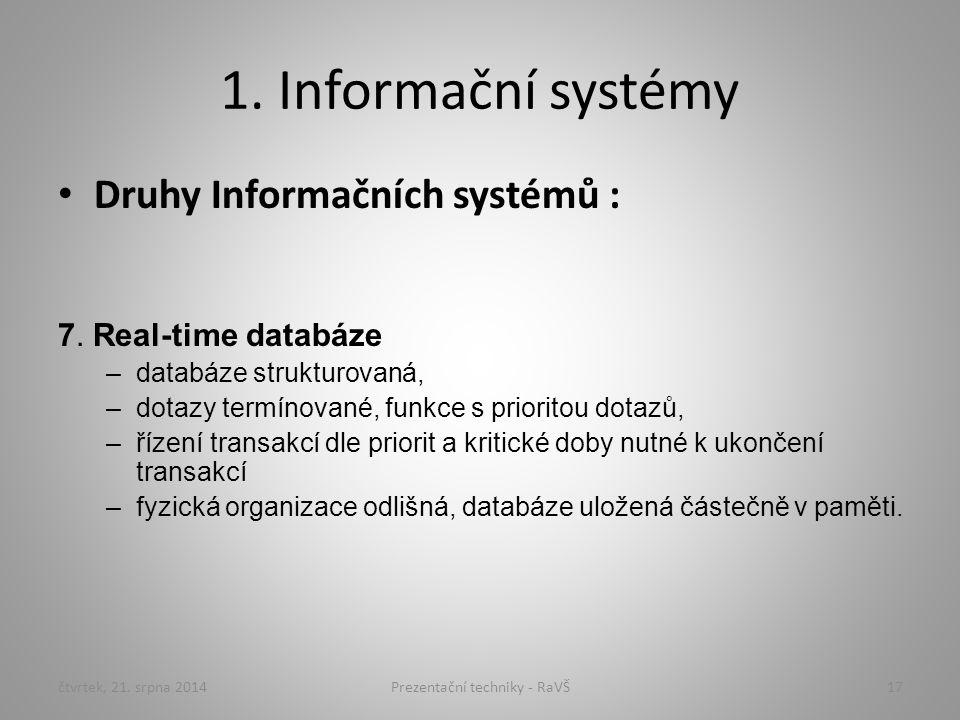 1. Informační systémy Druhy Informačních systémů : 7. Real-time databáze –databáze strukturovaná, –dotazy termínované, funkce s prioritou dotazů, –říz