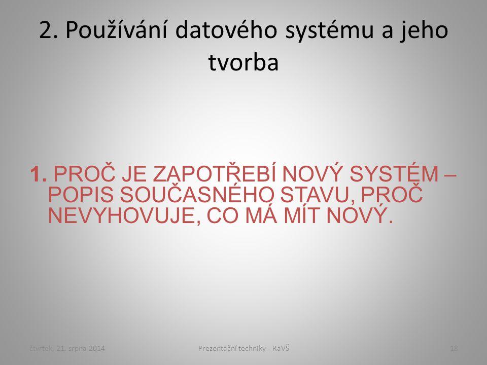 2. Používání datového systému a jeho tvorba 1. PROČ JE ZAPOTŘEBÍ NOVÝ SYSTÉM – POPIS SOUČASNÉHO STAVU, PROČ NEVYHOVUJE, CO MÁ MÍT NOVÝ. čtvrtek, 21. s