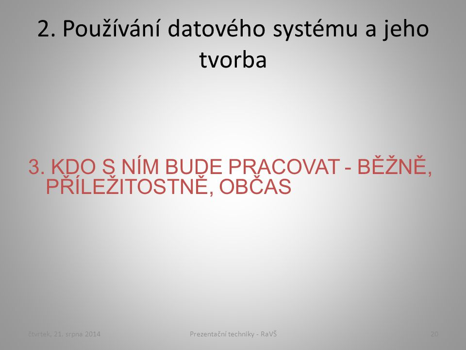 2. Používání datového systému a jeho tvorba 3. KDO S NÍM BUDE PRACOVAT - BĚŽNĚ, PŘÍLEŽITOSTNĚ, OBČAS čtvrtek, 21. srpna 201420Prezentační techniky - R