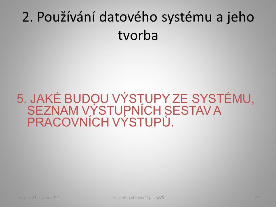 2. Používání datového systému a jeho tvorba 5. JAKÉ BUDOU VÝSTUPY ZE SYSTÉMU, SEZNAM VÝSTUPNÍCH SESTAV A PRACOVNÍCH VÝSTUPŮ. čtvrtek, 21. srpna 201422