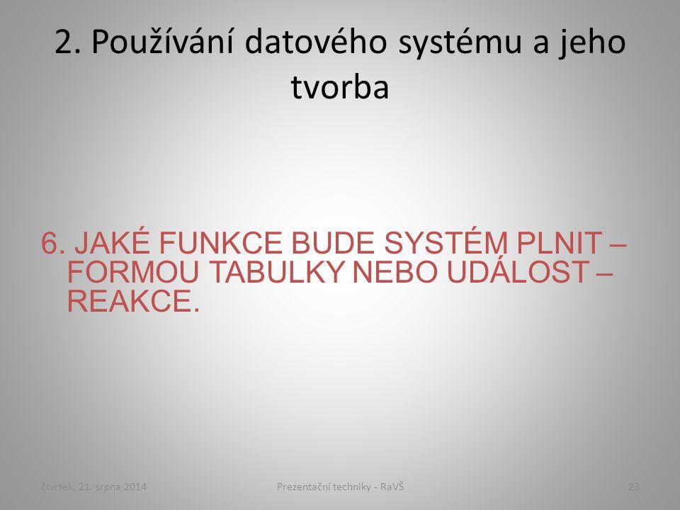 2. Používání datového systému a jeho tvorba 6. JAKÉ FUNKCE BUDE SYSTÉM PLNIT – FORMOU TABULKY NEBO UDÁLOST – REAKCE. čtvrtek, 21. srpna 201423Prezenta