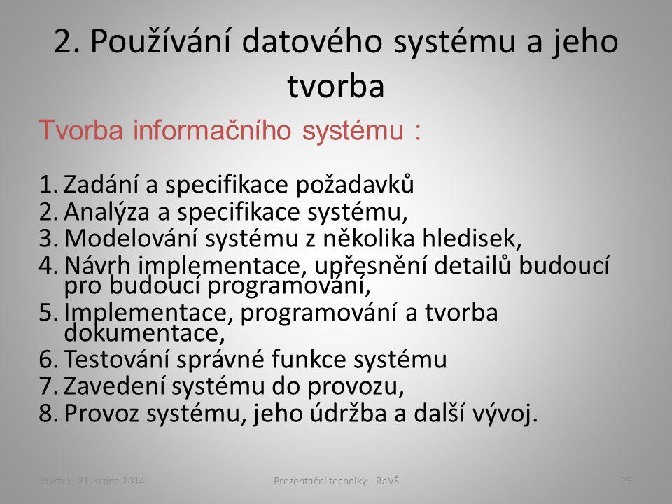 2. Používání datového systému a jeho tvorba Tvorba informačního systému : 1.Zadání a specifikace požadavků 2.Analýza a specifikace systému, 3.Modelová