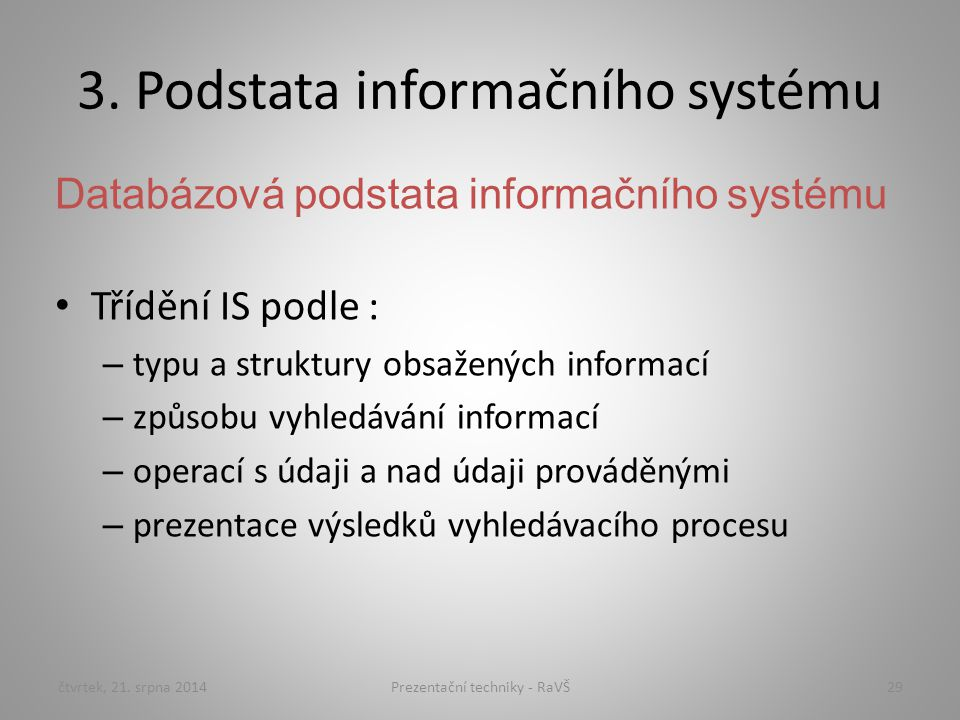 3. Podstata informačního systému Databázová podstata informačního systému Třídění IS podle : – typu a struktury obsažených informací – způsobu vyhledá