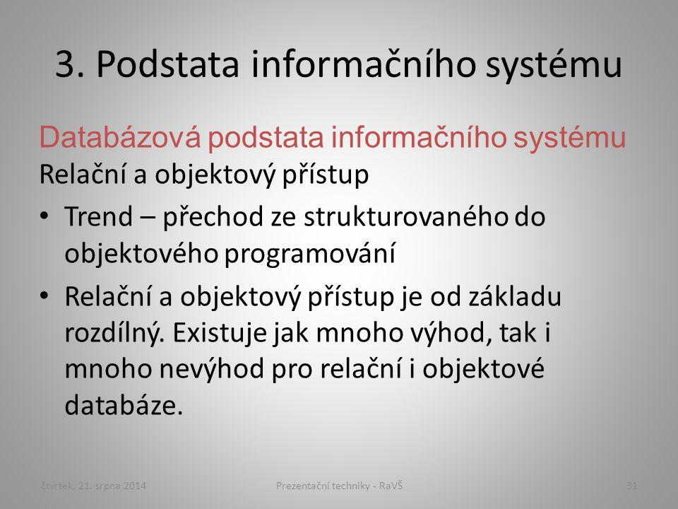 3. Podstata informačního systému Databázová podstata informačního systému Relační a objektový přístup Trend – přechod ze strukturovaného do objektovéh