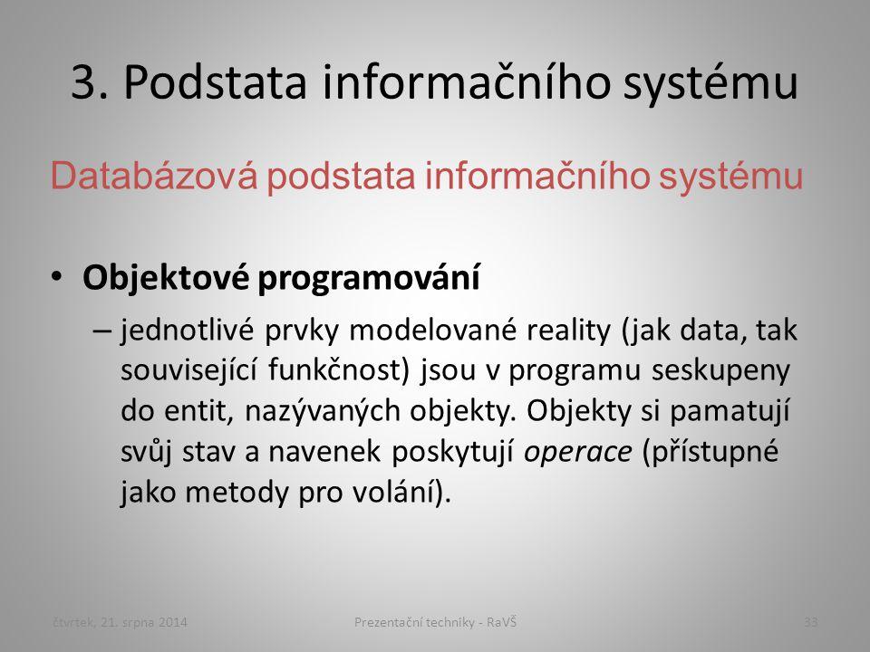 3. Podstata informačního systému Databázová podstata informačního systému Objektové programování – jednotlivé prvky modelované reality (jak data, tak