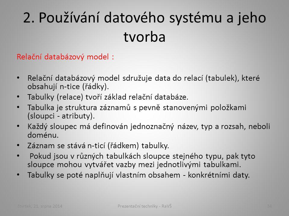 2. Používání datového systému a jeho tvorba Relační databázový model : Relační databázový model sdružuje data do relací (tabulek), které obsahují n-ti