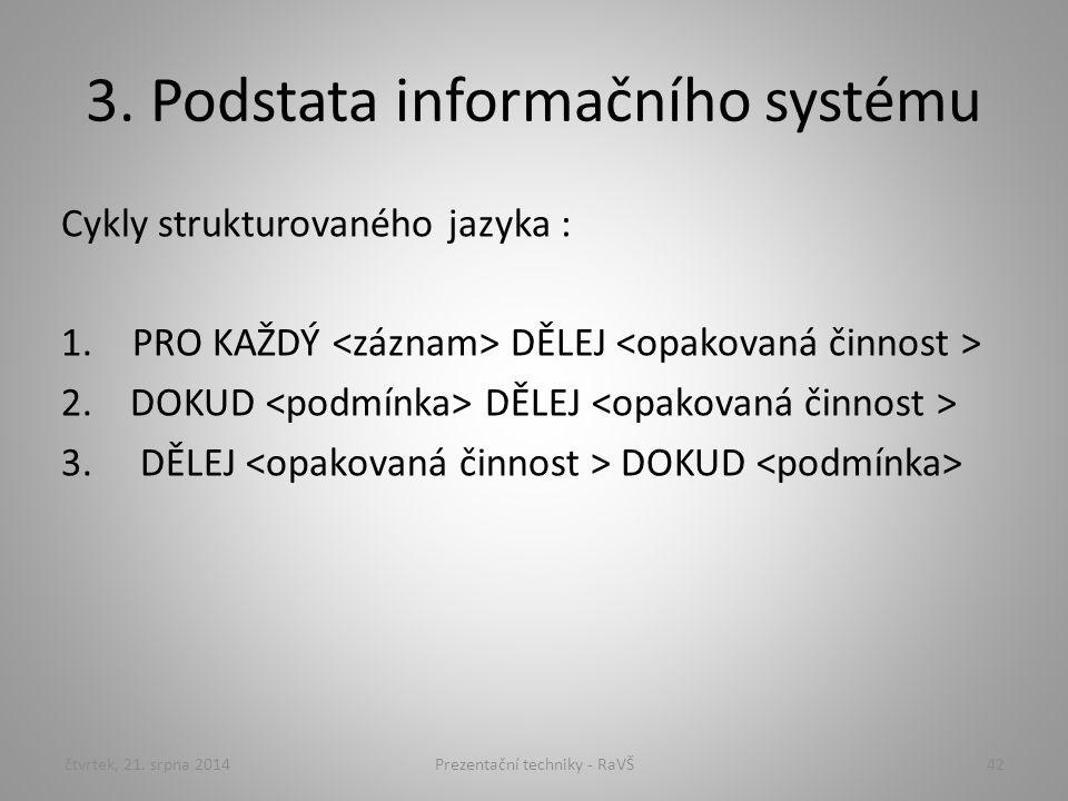 3. Podstata informačního systému Cykly strukturovaného jazyka : 1.PRO KAŽDÝ DĚLEJ 2. DOKUD DĚLEJ 3. DĚLEJ DOKUD čtvrtek, 21. srpna 201442Prezentační t