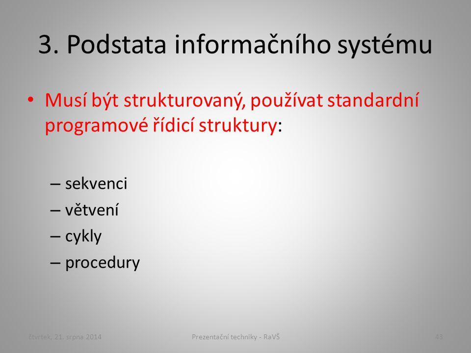 3. Podstata informačního systému Musí být strukturovaný, používat standardní programové řídicí struktury: – sekvenci – větvení – cykly – procedury čtv