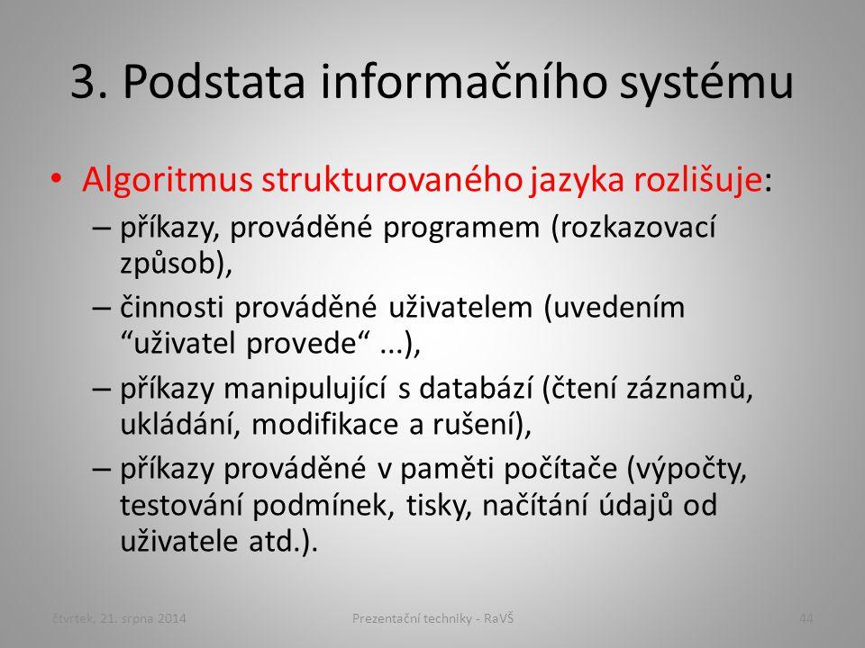 3. Podstata informačního systému Algoritmus strukturovaného jazyka rozlišuje: – příkazy, prováděné programem (rozkazovací způsob), – činnosti prováděn