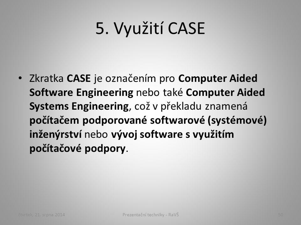 5. Využití CASE Zkratka CASE je označením pro Computer Aided Software Engineering nebo také Computer Aided Systems Engineering, což v překladu znamená