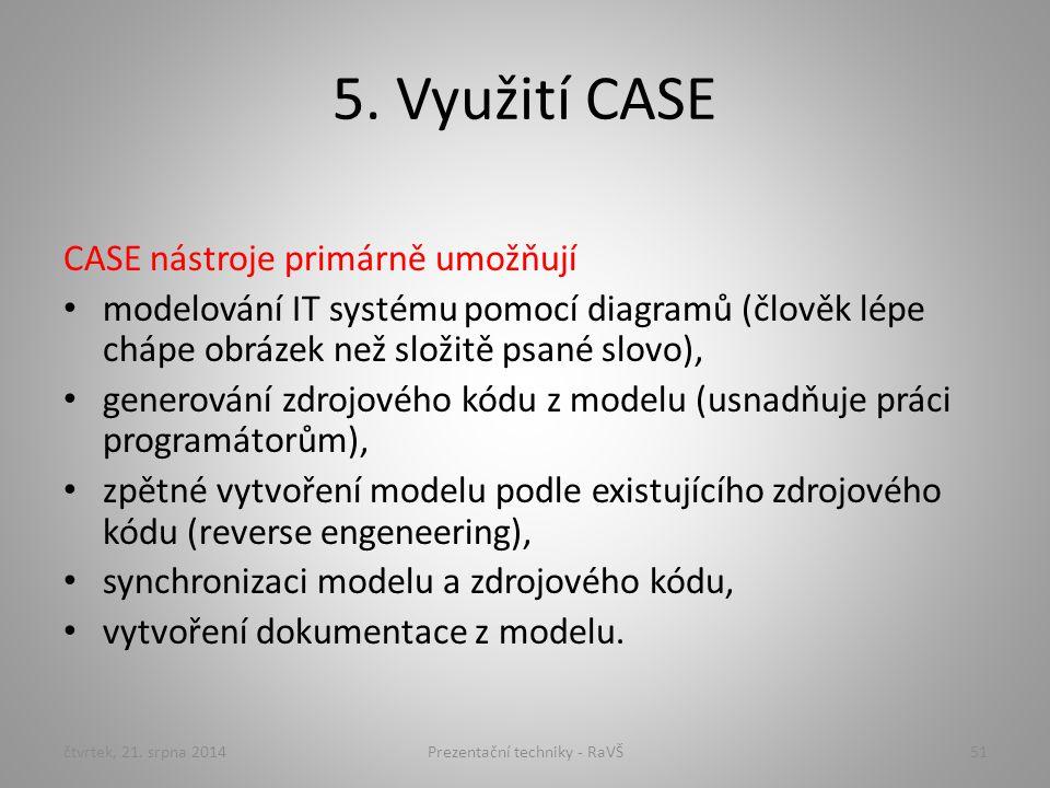 5. Využití CASE CASE nástroje primárně umožňují modelování IT systému pomocí diagramů (člověk lépe chápe obrázek než složitě psané slovo), generování