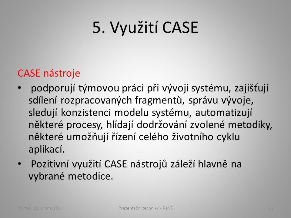 5. Využití CASE CASE nástroje podporují týmovou práci při vývoji systému, zajišťují sdílení rozpracovaných fragmentů, správu vývoje, sledují konzisten