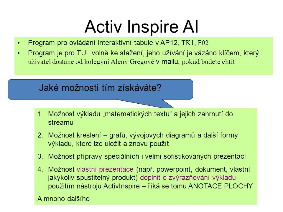 Activ Inspire AI Program pro ovládání interaktivní tabule v AP12, TK1, F02 Program je pro TUL volně ke stažení, jeho užívání je vázáno klíčem, který uživatel dostane od kolegyni Aleny Gregové v mailu, pokud budete chtít Jaké možnosti tím získáváte.