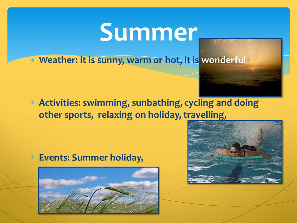  Weather: it is sunny, warm or hot, it is wonderful  Activities: swimming, sunbathing, cycling and doing other sports, relaxing on holiday, travelli